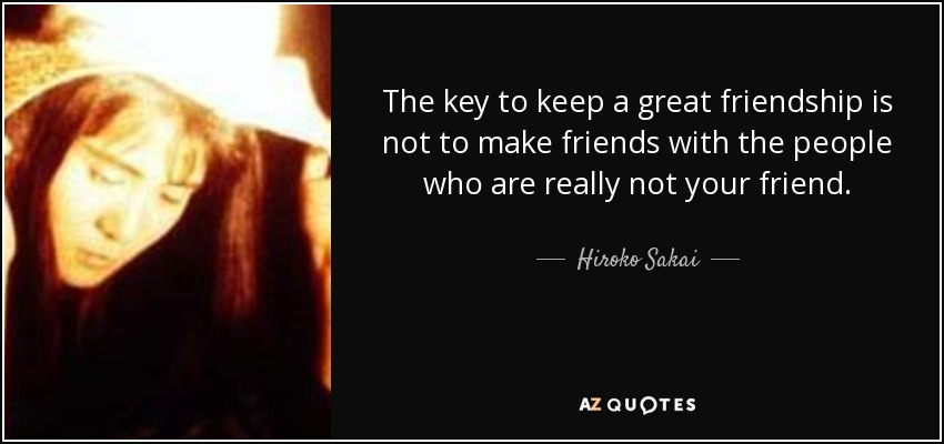 The key to keep a great friendship is not to make friends with the people who are really not your friend. - Hiroko Sakai