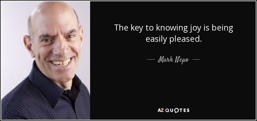 The key to knowing joy is being easily pleased. - Mark Nepo