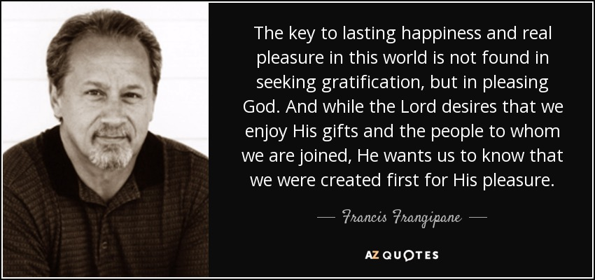 The key to lasting happiness and real pleasure in this world is not found in seeking gratification, but in pleasing God. And while the Lord desires that we enjoy His gifts and the people to whom we are joined, He wants us to know that we were created first for His pleasure. - Francis Frangipane