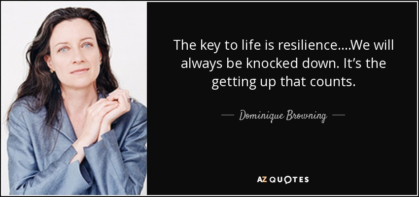 The key to life is resilience....We will always be knocked down. It's the getting up that counts. - Dominique Browning