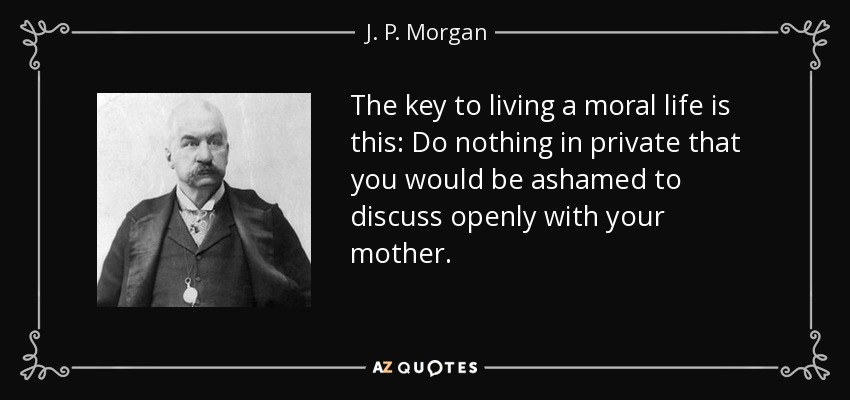The key to living a moral life is this: Do nothing in private that you would be ashamed to discuss openly with your mother. - J. P. Morgan