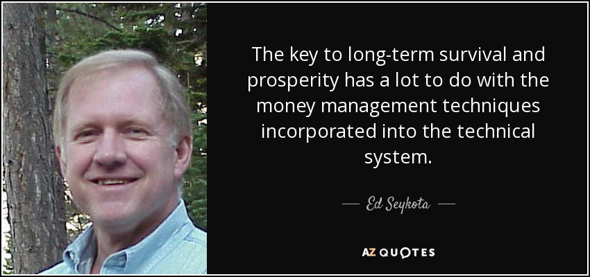 The key to long-term survival and prosperity has a lot to do with the money management techniques incorporated into the technical system. - Ed Seykota