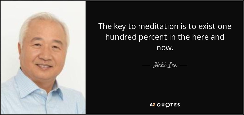 The key to meditation is to exist one hundred percent in the here and now. - Ilchi Lee