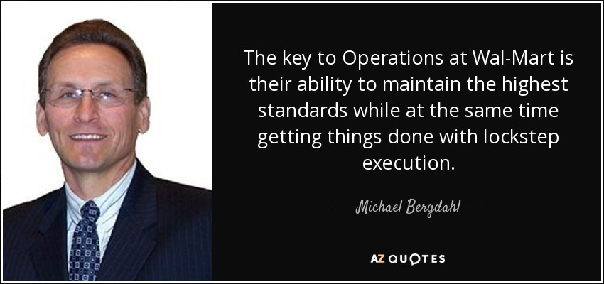 The key to Operations at Wal-Mart is their ability to maintain the highest standards while at the same time getting things done with lockstep execution. - Michael Bergdahl