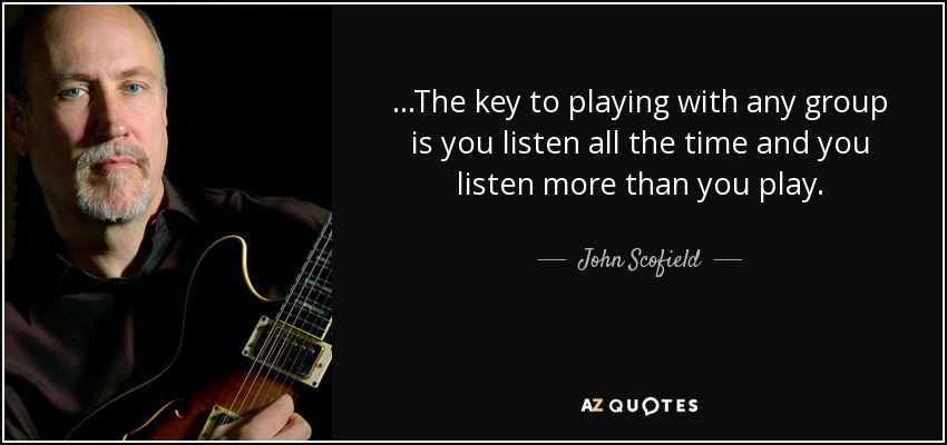 ...The key to playing with any group is you listen all the time and you listen more than you play. - John Scofield