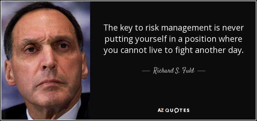 The key to risk management is never putting yourself in a position where you cannot live to fight another day. - Richard S. Fuld, Jr.