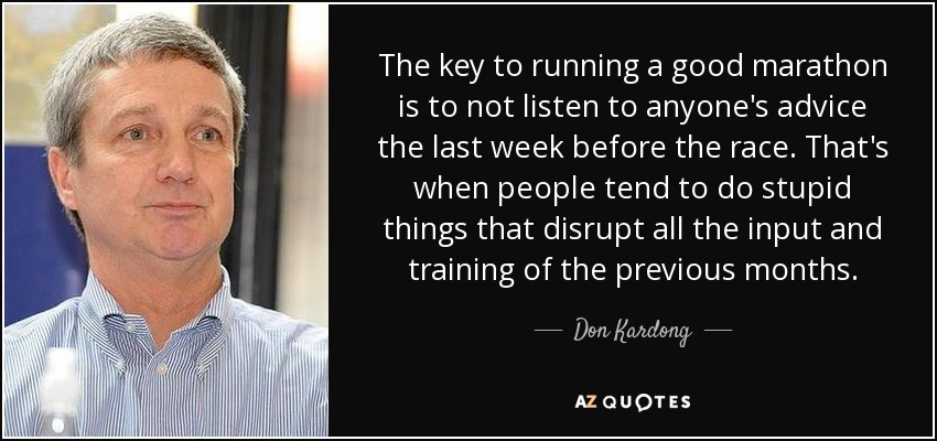 The key to running a good marathon is to not listen to anyone's advice the last week before the race. That's when people tend to do stupid things that disrupt all the input and training of the previous months. - Don Kardong