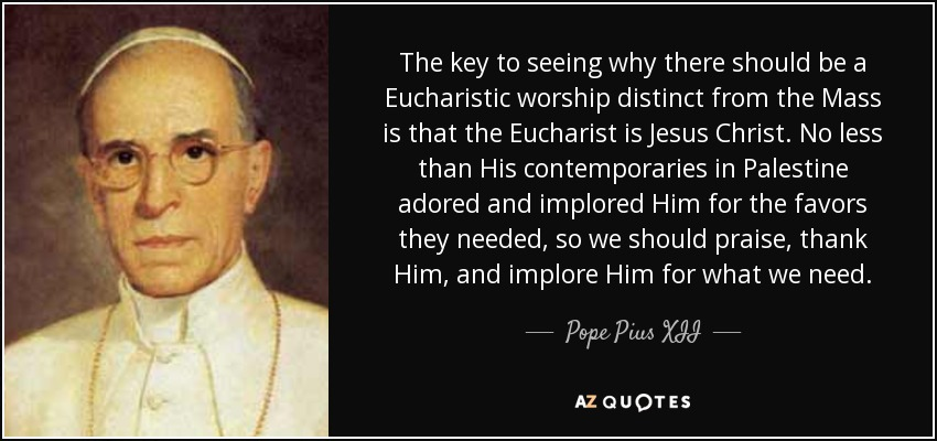 The key to seeing why there should be a Eucharistic worship distinct from the Mass is that the Eucharist is Jesus Christ. No less than His contemporaries in Palestine adored and implored Him for the favors they needed, so we should praise, thank Him, and implore Him for what we need. - Pope Pius XII