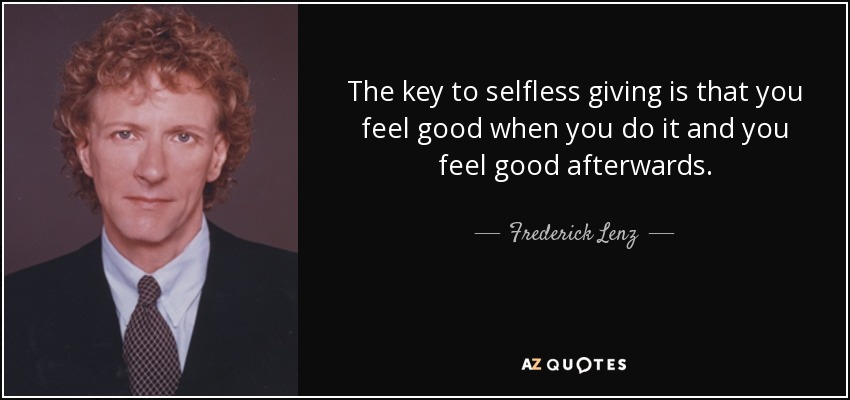 The key to selfless giving is that you feel good when you do it and you feel good afterwards. - Frederick Lenz