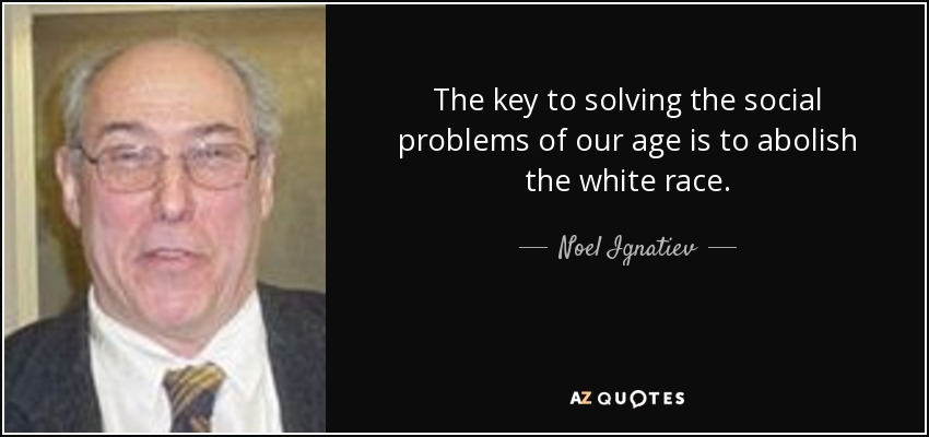 The key to solving the social problems of our age is to abolish the white race. - Noel Ignatiev