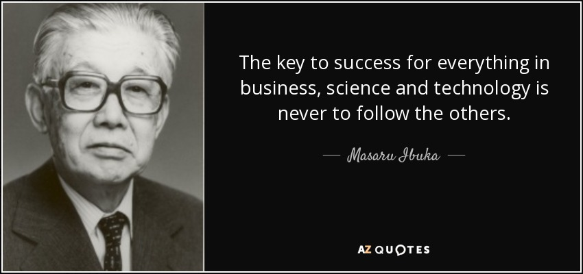 The key to success for everything in business, science and technology is never to follow the others. - Masaru Ibuka