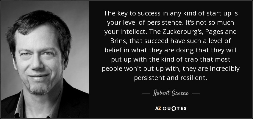 The key to success in any kind of start up is your level of persistence. It's not so much your intellect. The Zuckerburg's, Pages and Brins, that succeed have such a level of belief in what they are doing that they will put up with the kind of crap that most people won't put up with, they are incredibly persistent and resilient. - Robert Greene