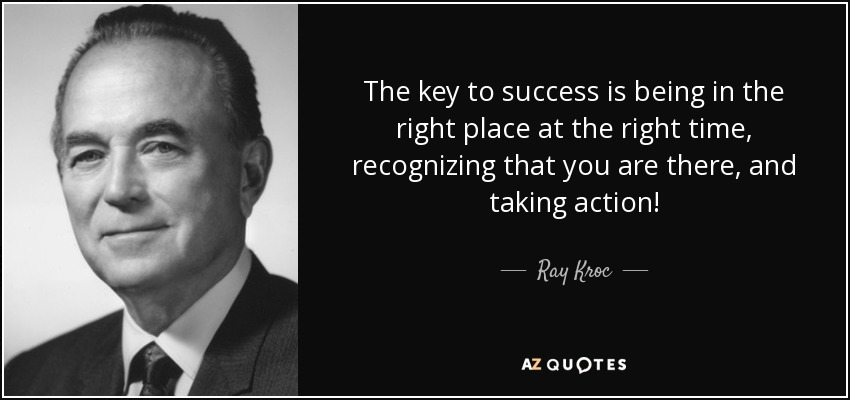 Ray Kroc Quote The Key To Success Is Being In The Right Place