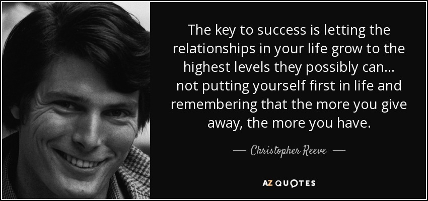 The key to success is letting the relationships in your life grow to the highest levels they possibly can . . . not putting yourself first in life and remembering that the more you give away, the more you have. - Christopher Reeve