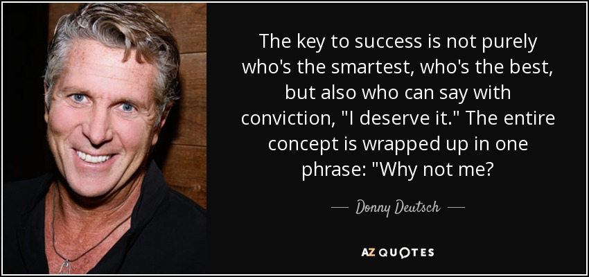 The key to success is not purely who's the smartest, who's the best, but also who can say with conviction,