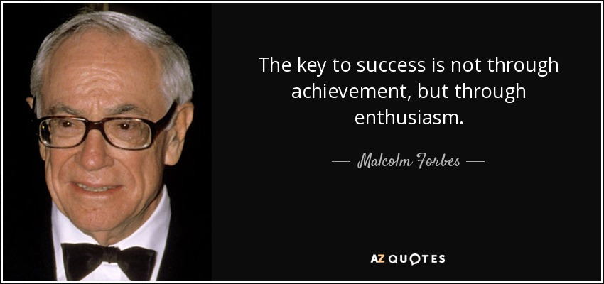The key to success is not through achievement, but through enthusiasm. - Malcolm Forbes