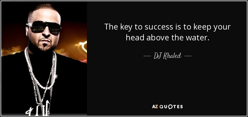 The key to success is to keep your head above the water. - DJ Khaled