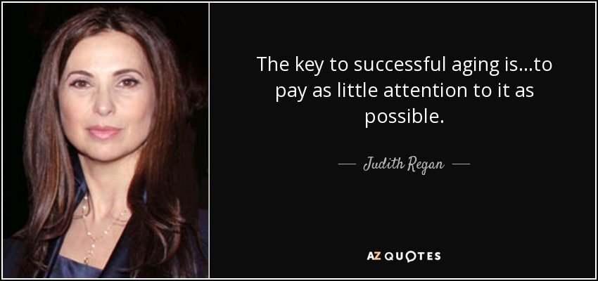 The key to successful aging is...to pay as little attention to it as possible. - Judith Regan