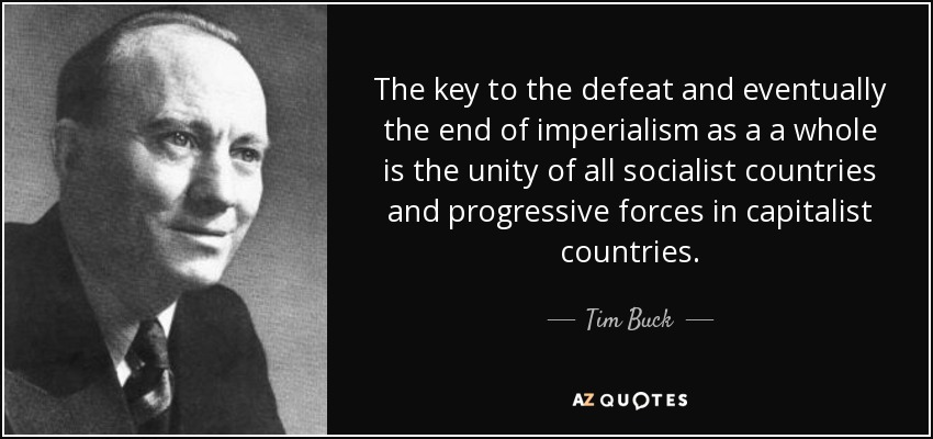 The key to the defeat and eventually the end of imperialism as a a whole is the unity of all socialist countries and progressive forces in capitalist countries. - Tim Buck