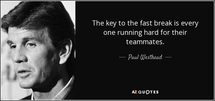 The key to the fast break is every one running hard for their teammates. - Paul Westhead