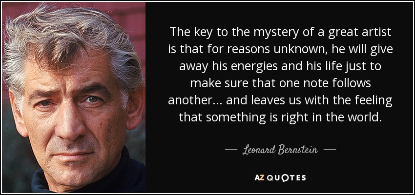 The key to the mystery of a great artist is that for reasons unknown, he will give away his energies and his life just to make sure that one note follows another... and leaves us with the feeling that something is right in the world. - Leonard Bernstein