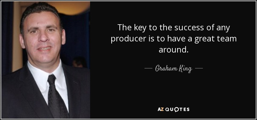 The key to the success of any producer is to have a great team around. - Graham King