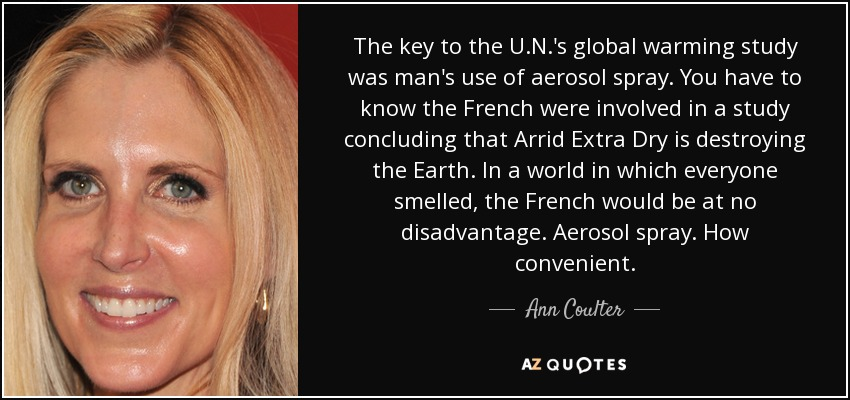 The key to the U.N.'s global warming study was man's use of aerosol spray. You have to know the French were involved in a study concluding that Arrid Extra Dry is destroying the Earth. In a world in which everyone smelled, the French would be at no disadvantage. Aerosol spray. How convenient. - Ann Coulter