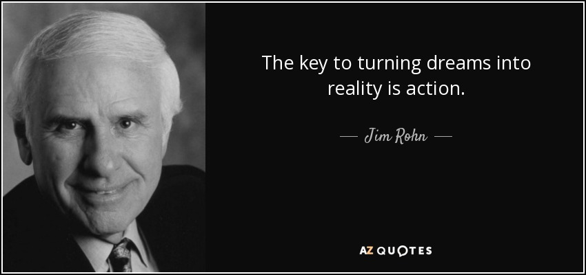 The key to turning dreams into reality is action. - Jim Rohn