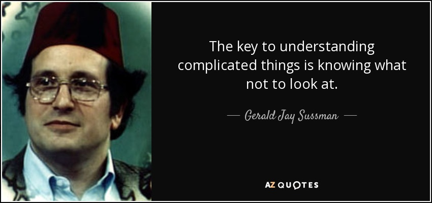 The key to understanding complicated things is knowing what not to look at. - Gerald Jay Sussman
