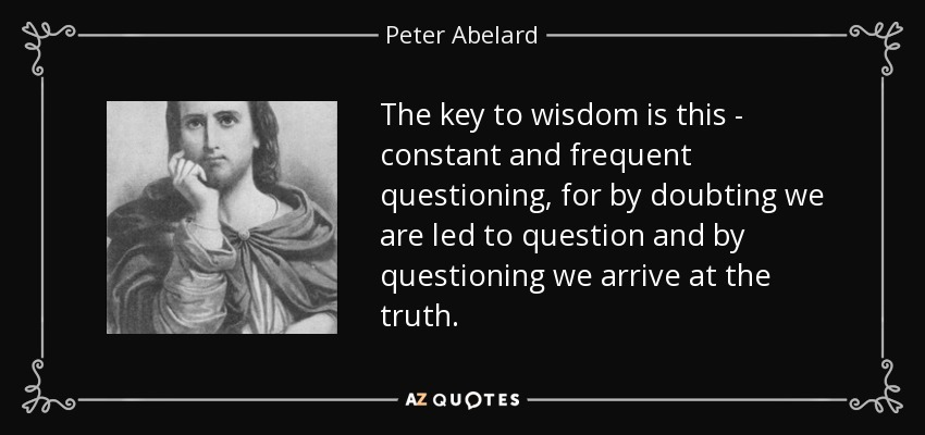 The key to wisdom is this - constant and frequent questioning, for by doubting we are led to question and by questioning we arrive at the truth. - Peter Abelard