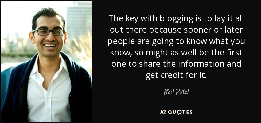 The key with blogging is to lay it all out there because sooner or later people are going to know what you know, so might as well be the first one to share the information and get credit for it. - Neil Patel