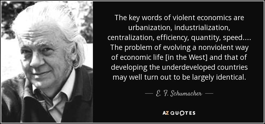 The key words of violent economics are urbanization, industrialization, centralization, efficiency, quantity, speed. . . . The problem of evolving a nonviolent way of economic life [in the West] and that of developing the underdeveloped countries may well turn out to be largely identical. - E. F. Schumacher