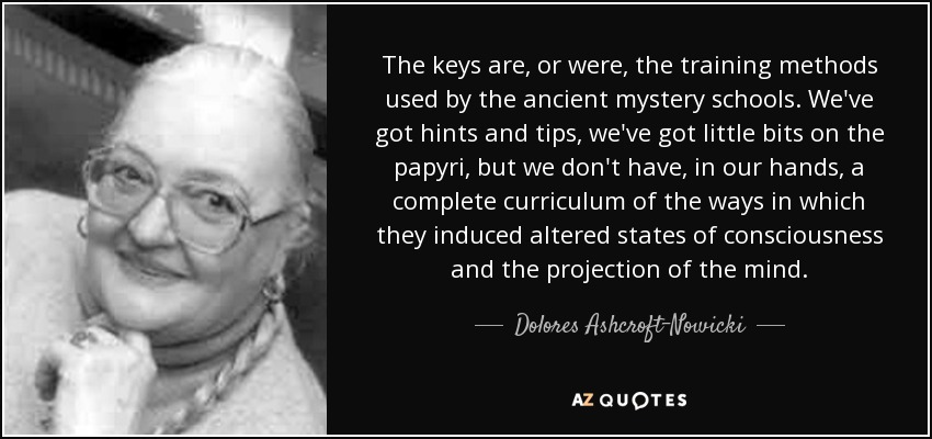 The keys are, or were, the training methods used by the ancient mystery schools. We've got hints and tips, we've got little bits on the papyri, but we don't have, in our hands, a complete curriculum of the ways in which they induced altered states of consciousness and the projection of the mind. - Dolores Ashcroft-Nowicki