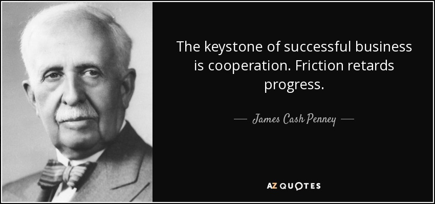 The keystone of successful business is cooperation. Friction retards progress. - James Cash Penney