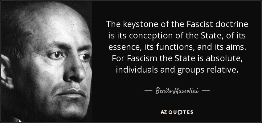 The keystone of the Fascist doctrine is its conception of the State, of its essence, its functions, and its aims. For Fascism the State is absolute, individuals and groups relative. - Benito Mussolini