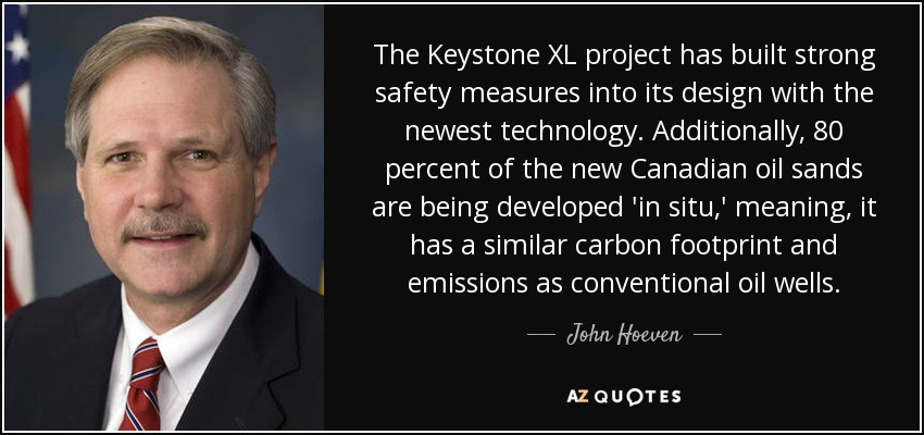 The Keystone XL project has built strong safety measures into its design with the newest technology. Additionally, 80 percent of the new Canadian oil sands are being developed 'in situ,' meaning, it has a similar carbon footprint and emissions as conventional oil wells. - John Hoeven