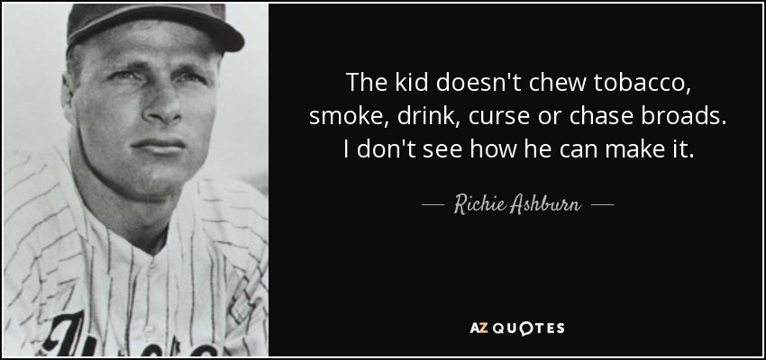The kid doesn't chew tobacco, smoke, drink, curse or chase broads. I don't see how he can make it. - Richie Ashburn