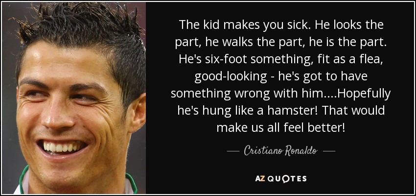 Cristiano Ronaldo Quote The Kid Makes You Sick He Looks The Part