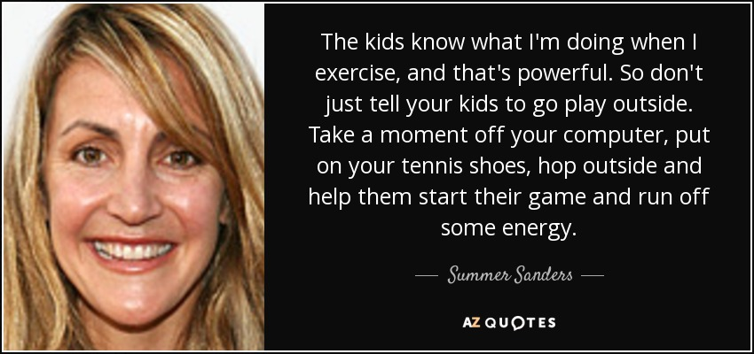 The kids know what I'm doing when I exercise, and that's powerful. So don't just tell your kids to go play outside. Take a moment off your computer, put on your tennis shoes, hop outside and help them start their game and run off some energy. - Summer Sanders