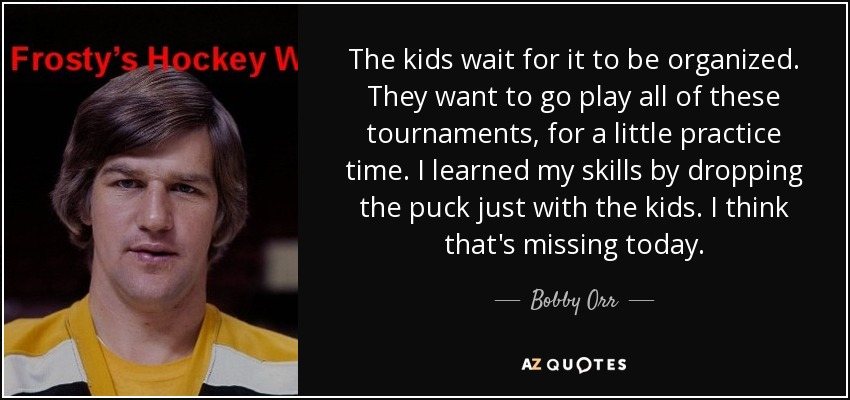 The kids wait for it to be organized. They want to go play all of these tournaments, for a little practice time. I learned my skills by dropping the puck just with the kids. I think that's missing today. - Bobby Orr