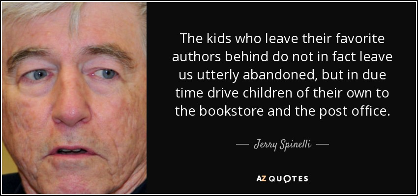 The kids who leave their favorite authors behind do not in fact leave us utterly abandoned, but in due time drive children of their own to the bookstore and the post office. - Jerry Spinelli