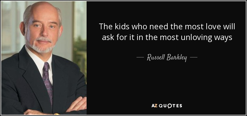 The kids who need the most love will ask for it in the most unloving ways - Russell Barkley