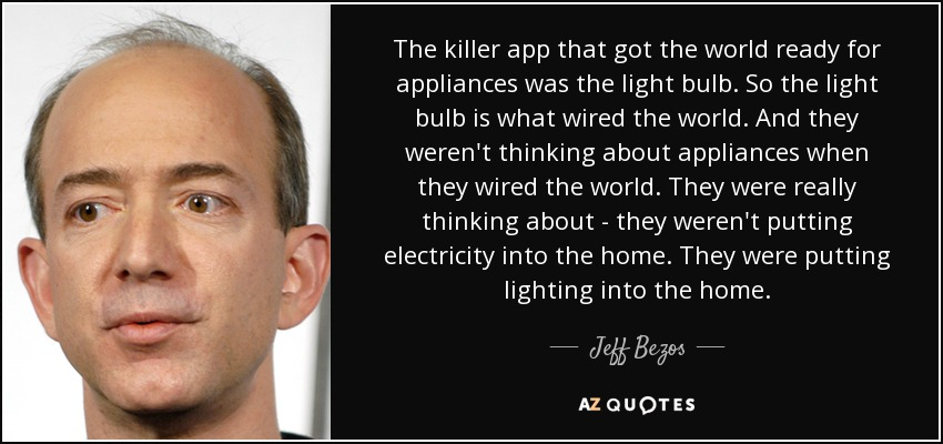 The killer app that got the world ready for appliances was the light bulb. So the light bulb is what wired the world. And they weren't thinking about appliances when they wired the world. They were really thinking about - they weren't putting electricity into the home. They were putting lighting into the home. - Jeff Bezos
