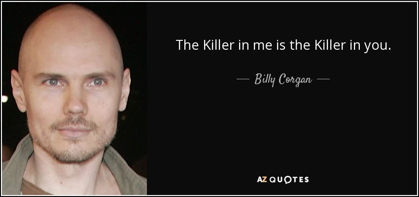 The Killer in me is the Killer in you. - Billy Corgan