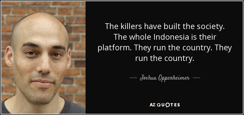 Joshua Oppenheimer Quote The Killers Have Built The Society The Custom Oppenheimer Quote