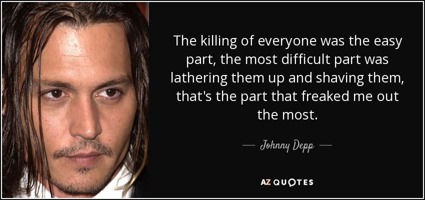 The killing of everyone was the easy part, the most difficult part was lathering them up and shaving them, that's the part that freaked me out the most. - Johnny Depp