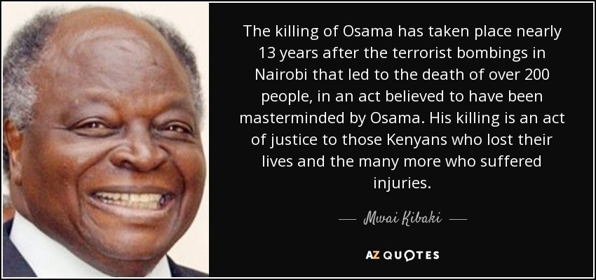 The killing of Osama has taken place nearly 13 years after the terrorist bombings in Nairobi that led to the death of over 200 people, in an act believed to have been masterminded by Osama. His killing is an act of justice to those Kenyans who lost their lives and the many more who suffered injuries. - Mwai Kibaki