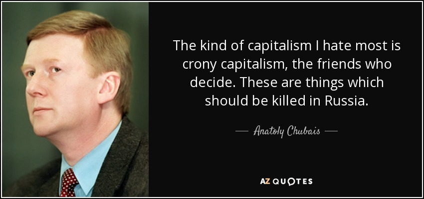 The kind of capitalism I hate most is crony capitalism, the friends who decide. These are things which should be killed in Russia. - Anatoly Chubais