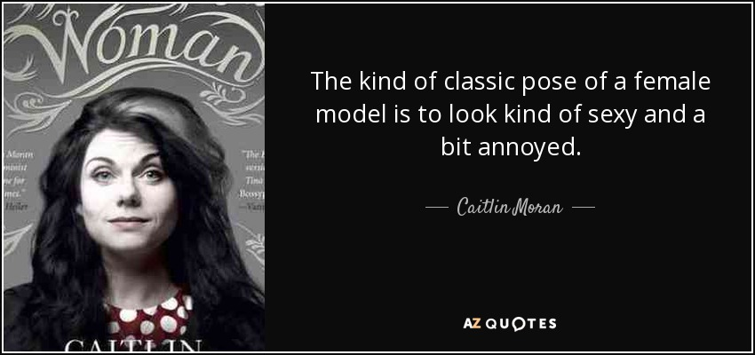 The kind of classic pose of a female model is to look kind of sexy and a bit annoyed. - Caitlin Moran