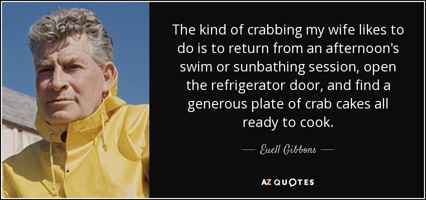 The kind of crabbing my wife likes to do is to return from an afternoon's swim or sunbathing session, open the refrigerator door, and find a generous plate of crab cakes all ready to cook. - Euell Gibbons